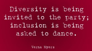 Diversity is being invited to the party. Inclusion is being asked to dance. Verna Myers